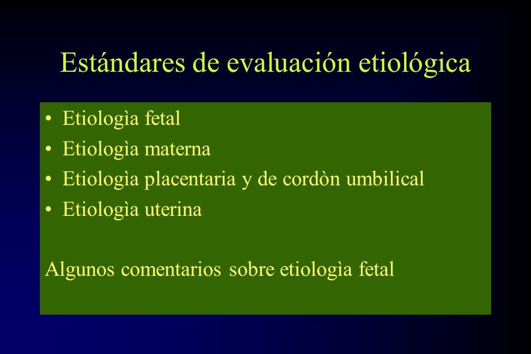 Estándares de evaluación etiológica Etiologìa fetal Etiologìa materna Etiologìa placentaria y de cordòn umbilical Etiologìa uterina Algunos comentario