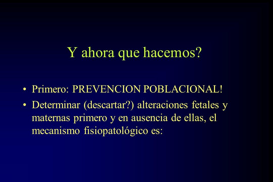 Y ahora que hacemos? Primero: PREVENCION POBLACIONAL! Determinar (descartar?) alteraciones fetales y maternas primero y en ausencia de ellas, el mecan