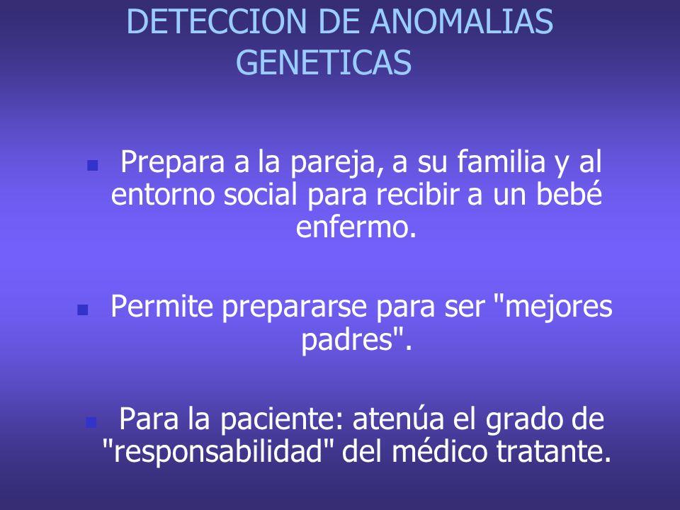 DETECCION DE ANOMALIAS GENETICAS Prepara a la pareja, a su familia y al entorno social para recibir a un bebé enfermo. Permite prepararse para ser