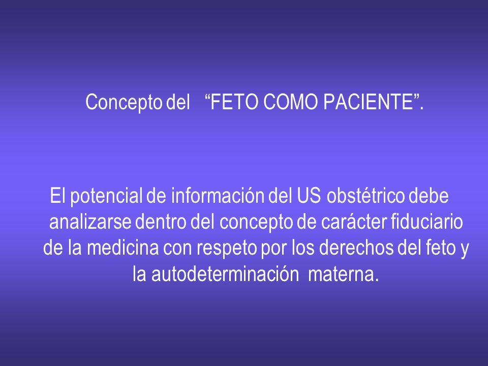 Concepto del FETO COMO PACIENTE. El potencial de información del US obstétrico debe analizarse dentro del concepto de carácter fiduciario de la medici