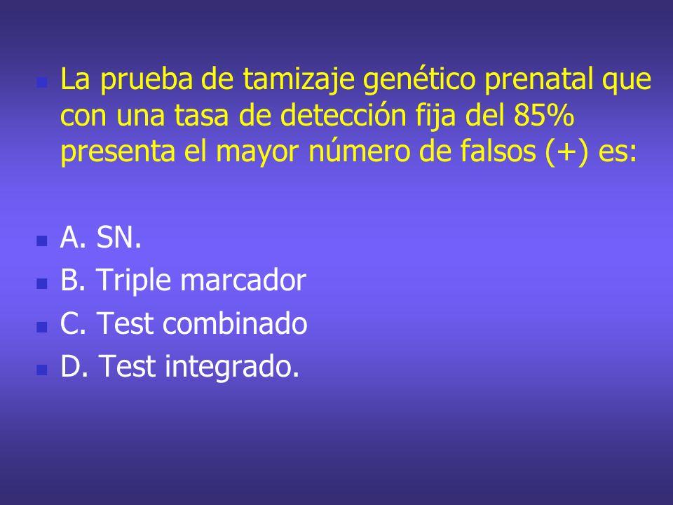 La prueba de tamizaje genético prenatal que con una tasa de detección fija del 85% presenta el mayor número de falsos (+) es: A. SN. B. Triple marcado