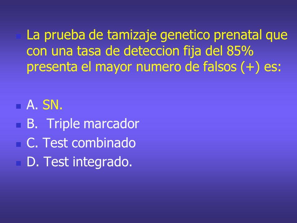 La prueba de tamizaje genetico prenatal que con una tasa de deteccion fija del 85% presenta el mayor numero de falsos (+) es: A. SN. B. Triple marcado