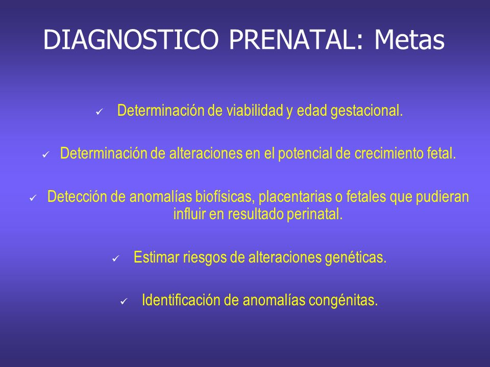 DIAGNOSTICO PRENATAL: Metas Determinación de viabilidad y edad gestacional. Determinación de alteraciones en el potencial de crecimiento fetal. Detecc