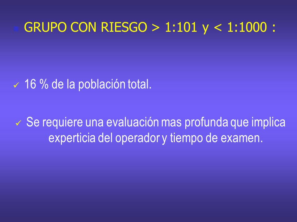 GRUPO CON RIESGO > 1:101 y < 1:1000 : 16 % de la población total. Se requiere una evaluación mas profunda que implica experticia del operador y tiempo