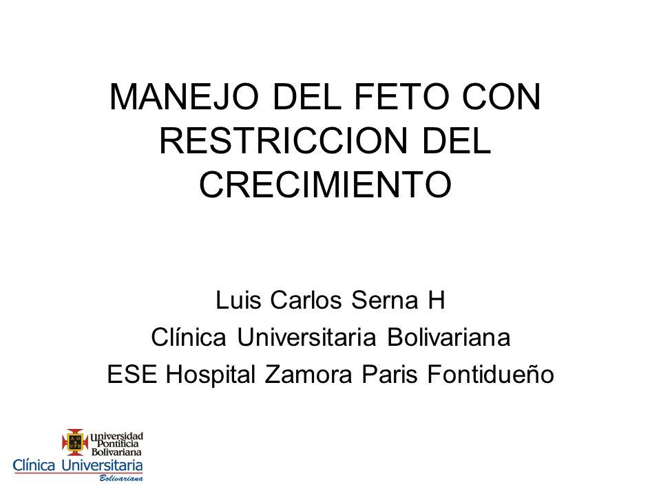 MANEJO DEL FETO CON RESTRICCION DEL CRECIMIENTO Luis Carlos Serna H Clínica Universitaria Bolivariana ESE Hospital Zamora Paris Fontidueño