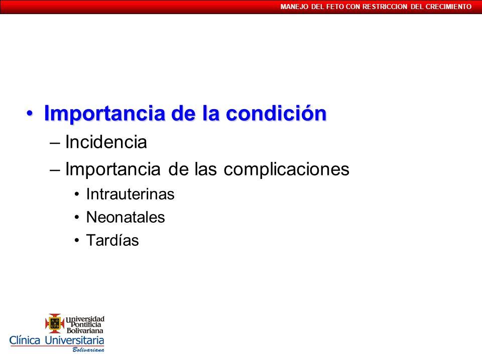 MANEJO DEL FETO CON RESTRICCION DEL CRECIMIENTO Importancia de la condiciónImportancia de la condición –Incidencia –Importancia de las complicaciones