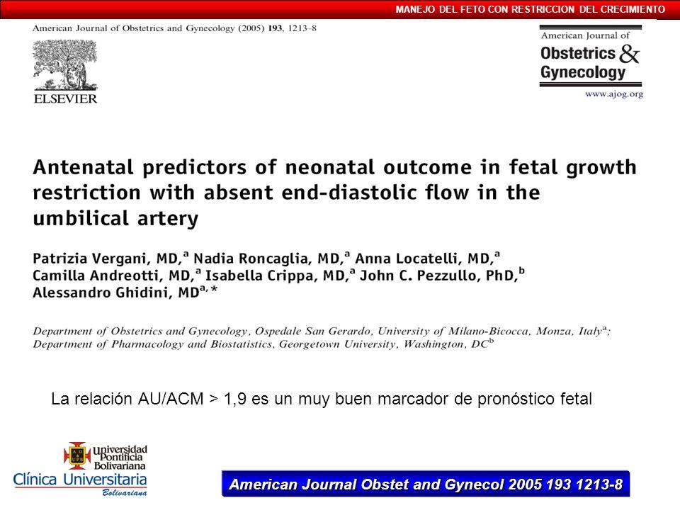 MANEJO DEL FETO CON RESTRICCION DEL CRECIMIENTO La relación AU/ACM > 1,9 es un muy buen marcador de pronóstico fetal American Journal Obstet and Gynec