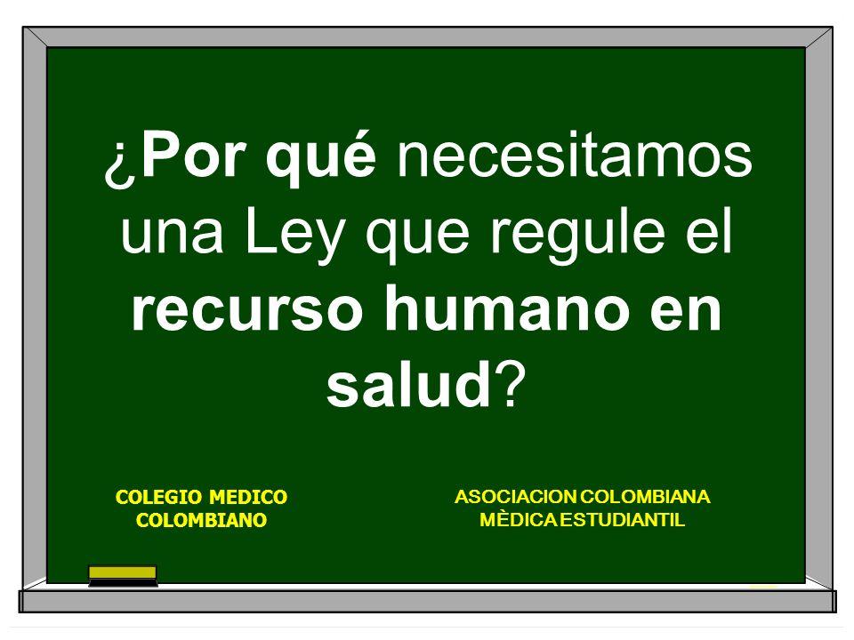 ¿Por qué necesitamos una Ley que regule el recurso humano en salud? ASOCIACION COLOMBIANA MÈDICA ESTUDIANTIL COLEGIO MEDICO COLOMBIANO