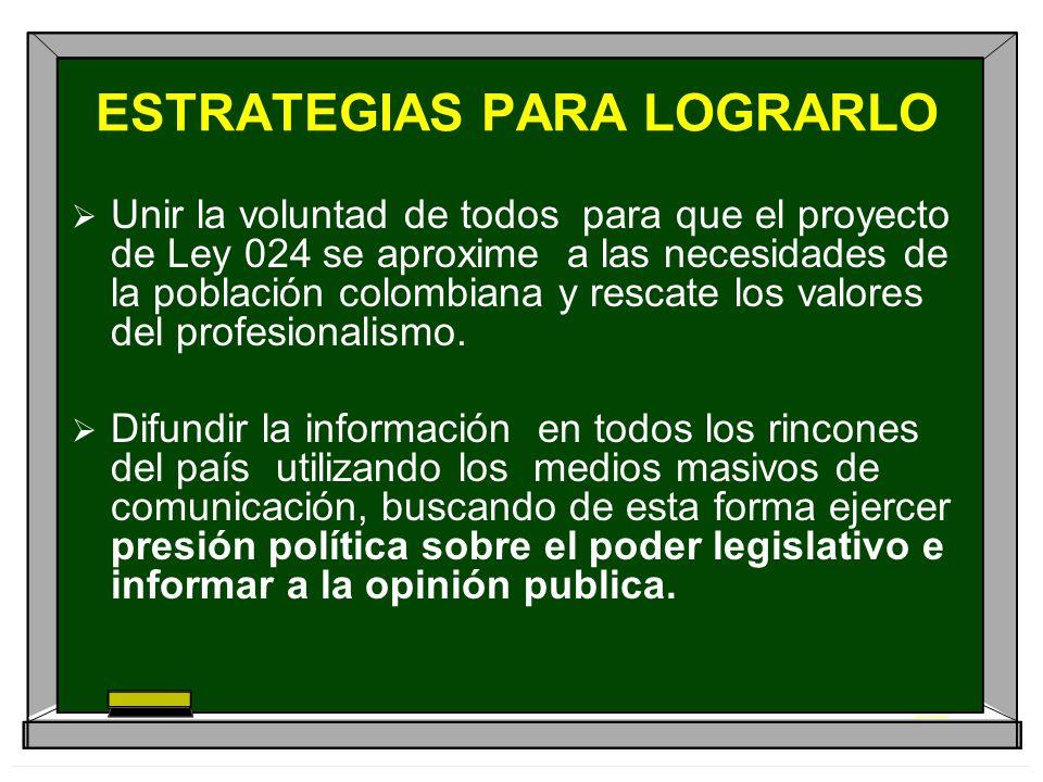 ESTRATEGIAS PARA LOGRARLO Unir la voluntad de todos para que el proyecto de Ley 024 se aproxime a las necesidades de la población colombiana y rescate