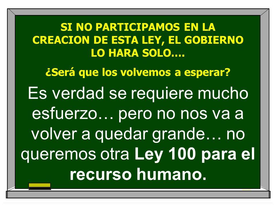 Es verdad se requiere mucho esfuerzo… pero no nos va a volver a quedar grande… no queremos otra Ley 100 para el recurso humano. SI NO PARTICIPAMOS EN
