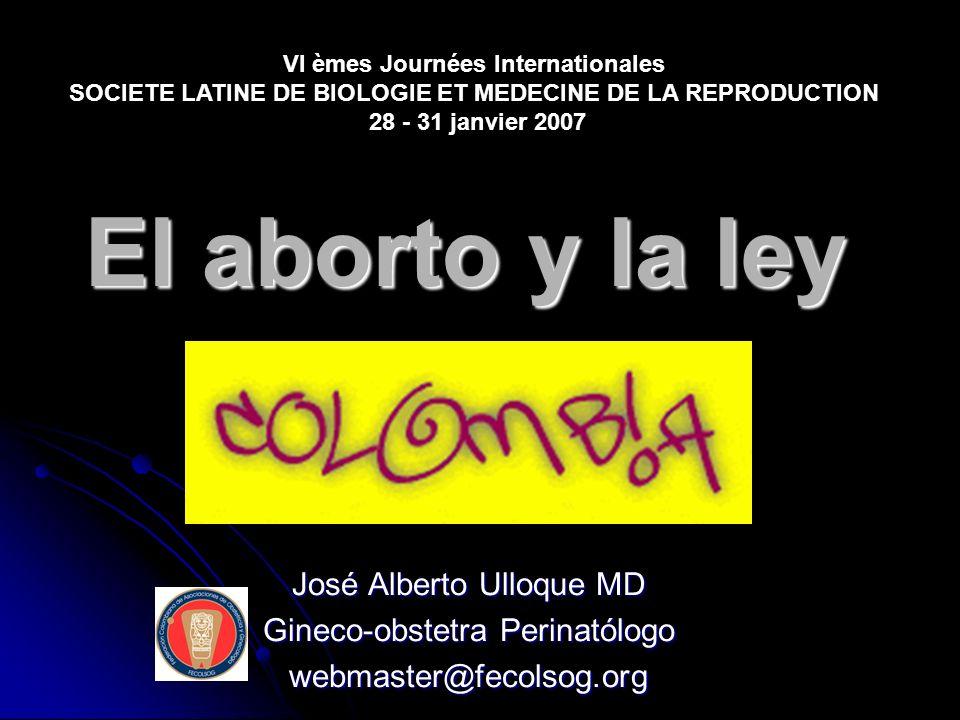 El aborto y la ley José Alberto Ulloque MD Gineco-obstetra Perinatólogo webmaster@fecolsog.org VI èmes Journées Internationales SOCIETE LATINE DE BIOL