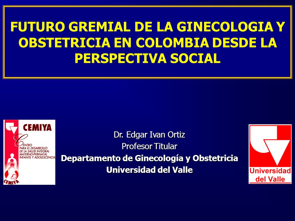 FUTURO GREMIAL DE LA GINECOLOGIA Y OBSTETRICIA EN COLOMBIA DESDE LA PERSPECTIVA SOCIAL Dr. Edgar Ivan Ortiz Profesor Titular Departamento de Ginecolog