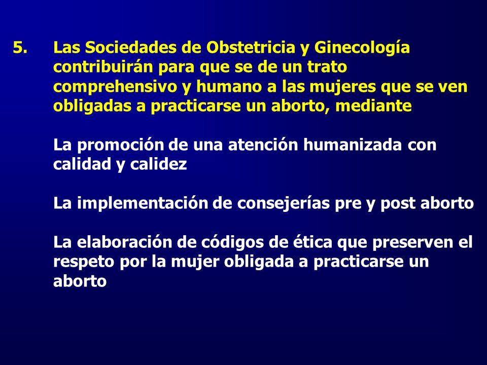 5.Las Sociedades de Obstetricia y Ginecología contribuirán para que se de un trato comprehensivo y humano a las mujeres que se ven obligadas a practic