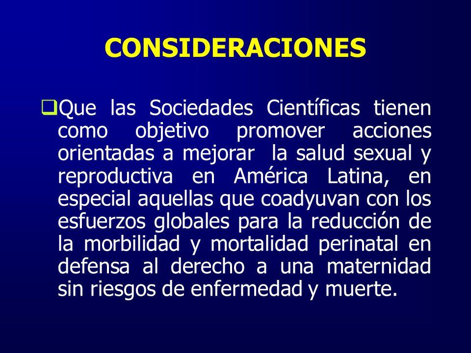CONSIDERACIONES Que las Sociedades Científicas tienen como objetivo promover acciones orientadas a mejorar la salud sexual y reproductiva en América Latina, en especial aquellas que coadyuvan con los esfuerzos globales para la reducción de la morbilidad y mortalidad perinatal en defensa al derecho a una maternidad sin riesgos de enfermedad y muerte.