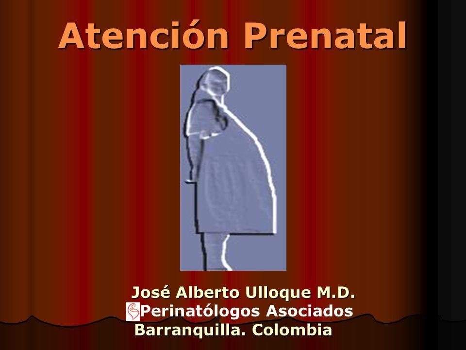 Atención Prenatal José Alberto Ulloque M.D. José Alberto Ulloque M.D. Perinatólogos Asociados Barranquilla. Colombia