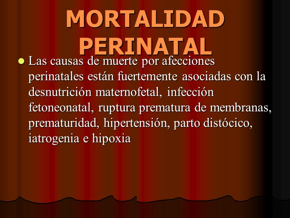 MORTALIDAD PERINATAL Las causas de muerte por afecciones perinatales están fuertemente asociadas con la desnutrición maternofetal, infección fetoneona