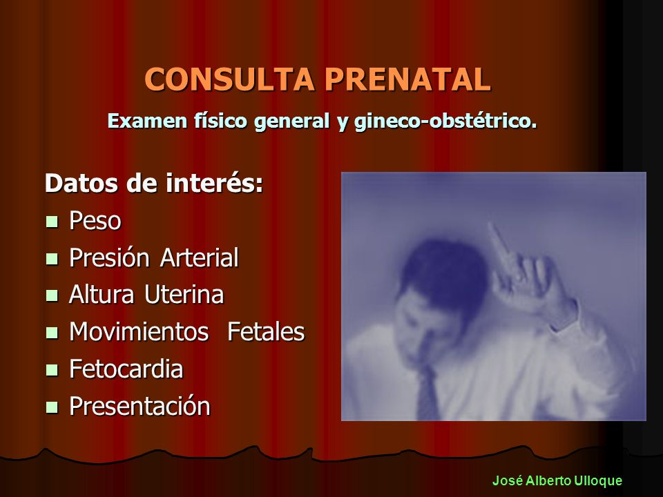 CONSULTA PRENATAL Examen físico general y gineco-obstétrico. Datos de interés: Peso Peso Presión Arterial Presión Arterial Altura Uterina Altura Uteri