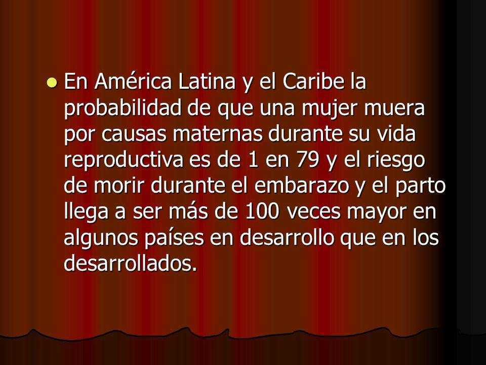 En América Latina y el Caribe la probabilidad de que una mujer muera por causas maternas durante su vida reproductiva es de 1 en 79 y el riesgo de mor