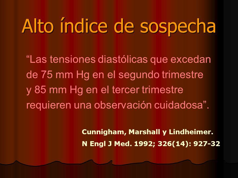 Alto índice de sospecha Las tensiones diastólicas que excedan de 75 mm Hg en el segundo trimestre y 85 mm Hg en el tercer trimestre requieren una obse
