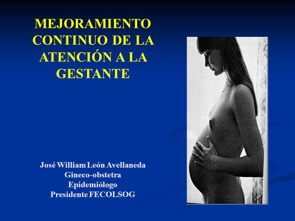 MEJORAMIENTO CONTINUO DE LA ATENCIÓN A LA GESTANTE José William León Avellaneda Gineco-obstetra Epidemiólogo Presidente FECOLSOG