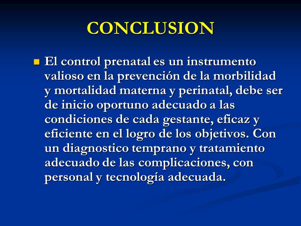 CONCLUSION El control prenatal es un instrumento valioso en la prevención de la morbilidad y mortalidad materna y perinatal, debe ser de inicio oportu