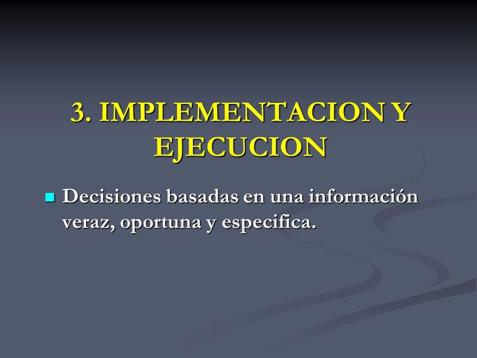 3. IMPLEMENTACION Y EJECUCION Decisiones basadas en una información veraz, oportuna y especifica. Decisiones basadas en una información veraz, oportun