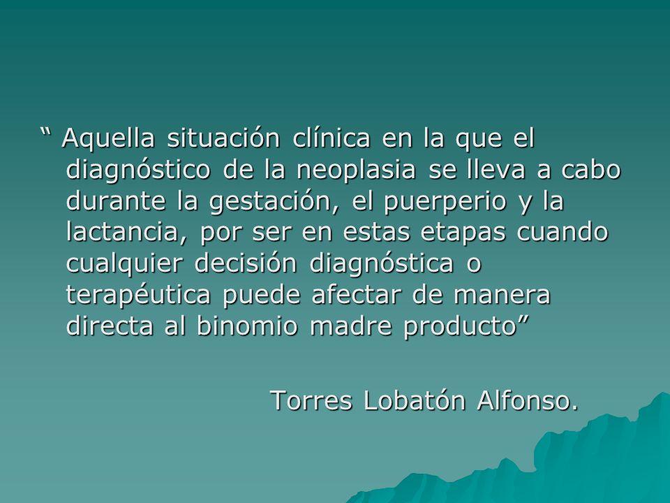 Aquella situación clínica en la que el diagnóstico de la neoplasia se lleva a cabo durante la gestación, el puerperio y la lactancia, por ser en estas