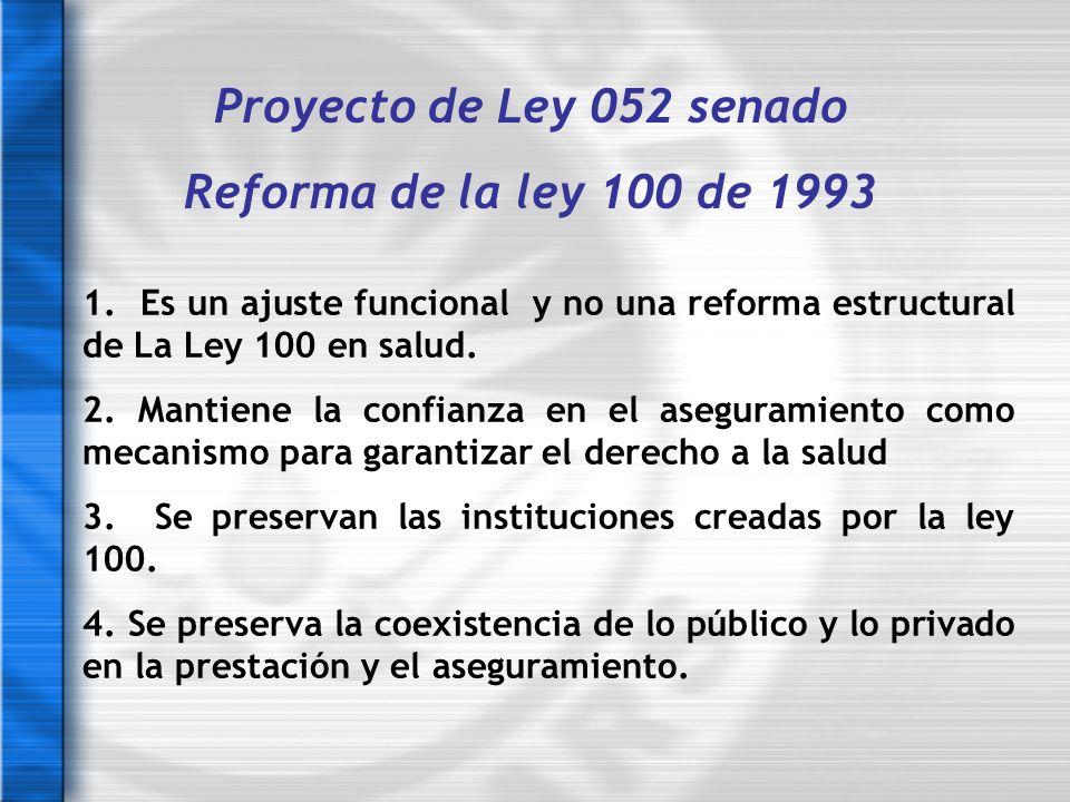 Proyecto de Ley 052 senado Reforma de la ley 100 de 1993 1. Es un ajuste funcional y no una reforma estructural de La Ley 100 en salud. 2. Mantiene la