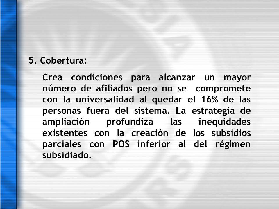 5. Cobertura: Crea condiciones para alcanzar un mayor número de afiliados pero no se compromete con la universalidad al quedar el 16% de las personas
