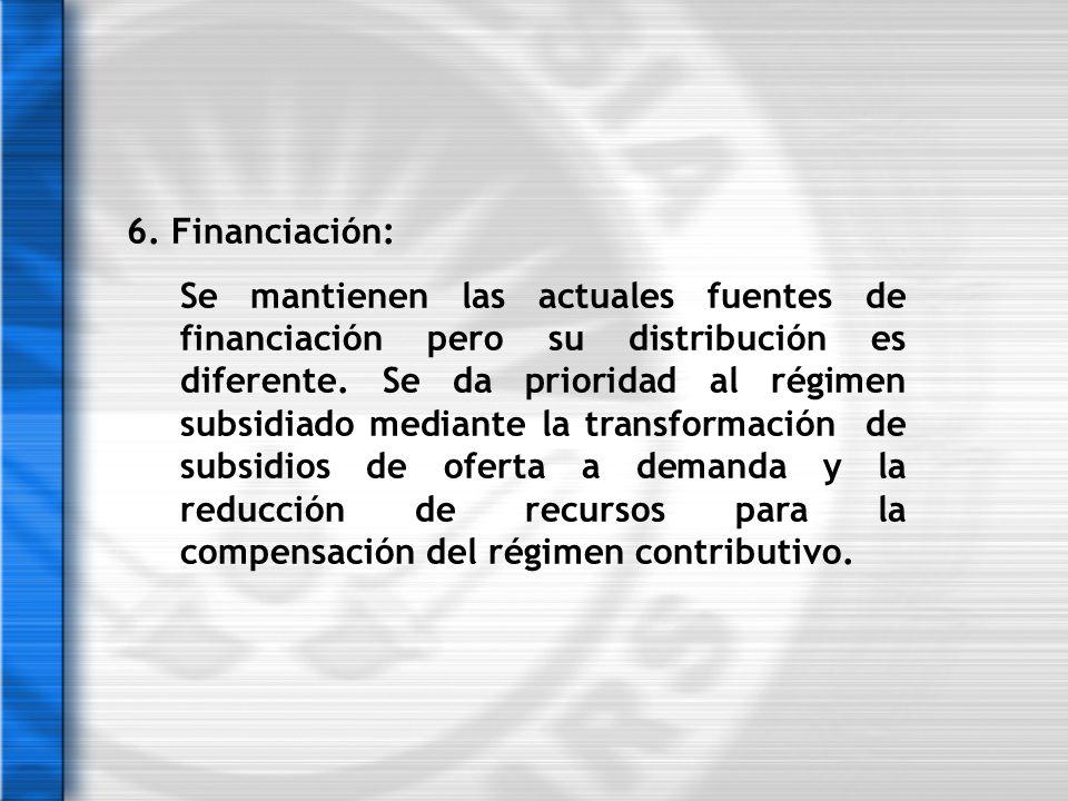 6. Financiación: Se mantienen las actuales fuentes de financiación pero su distribución es diferente. Se da prioridad al régimen subsidiado mediante l