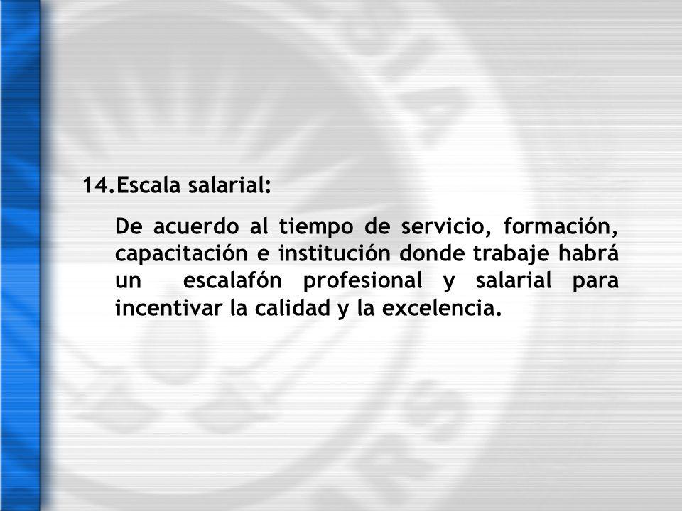 14.Escala salarial: De acuerdo al tiempo de servicio, formación, capacitación e institución donde trabaje habrá un escalafón profesional y salarial pa