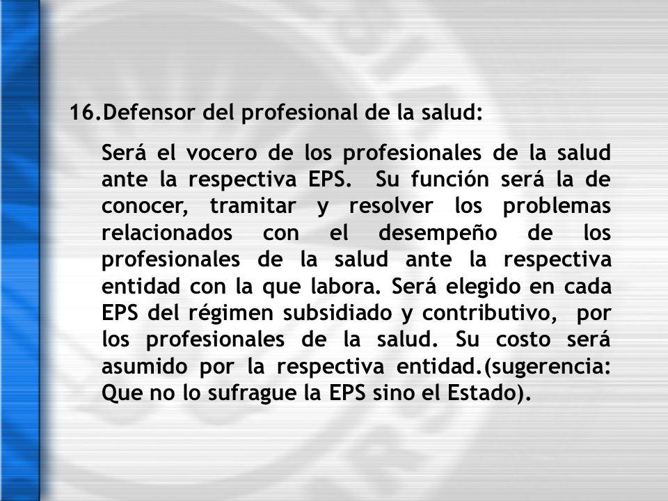 16.Defensor del profesional de la salud: Será el vocero de los profesionales de la salud ante la respectiva EPS. Su función será la de conocer, tramit