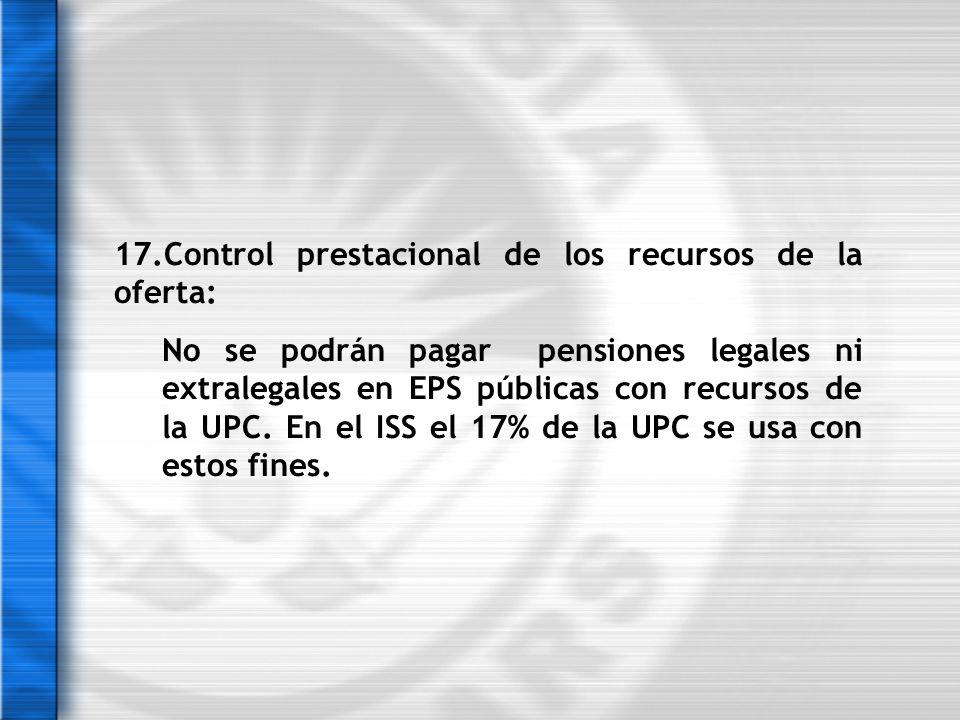 17.Control prestacional de los recursos de la oferta: No se podrán pagar pensiones legales ni extralegales en EPS públicas con recursos de la UPC. En