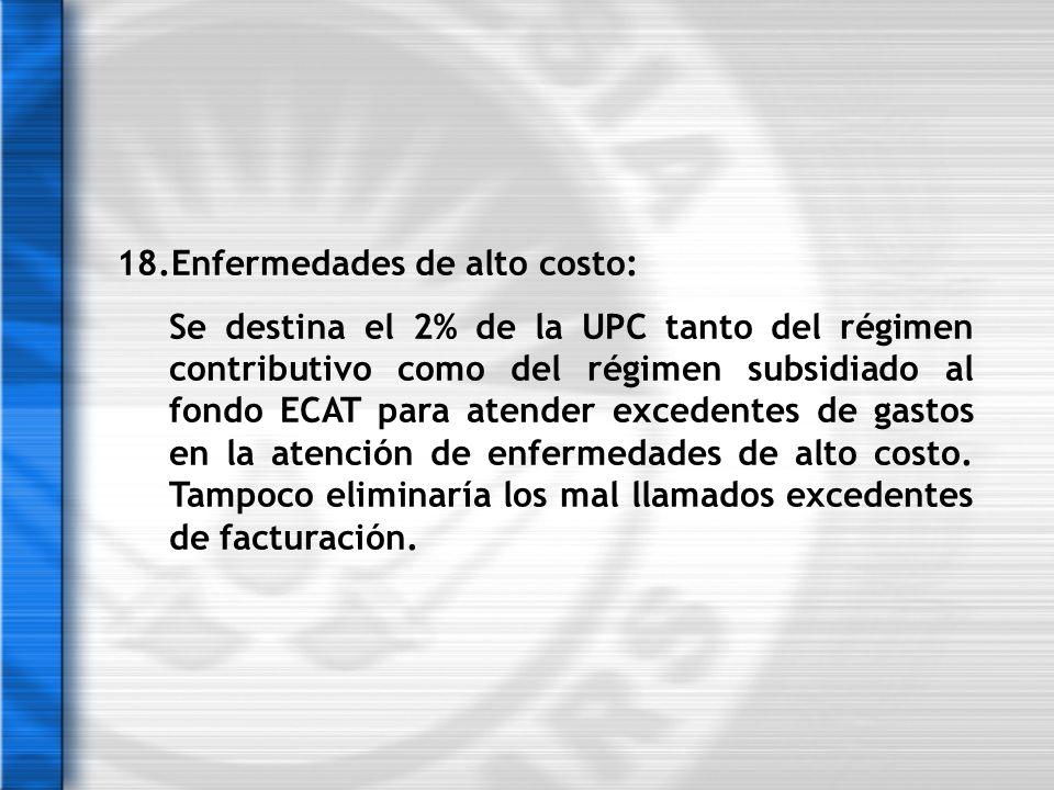 18.Enfermedades de alto costo: Se destina el 2% de la UPC tanto del régimen contributivo como del régimen subsidiado al fondo ECAT para atender excede