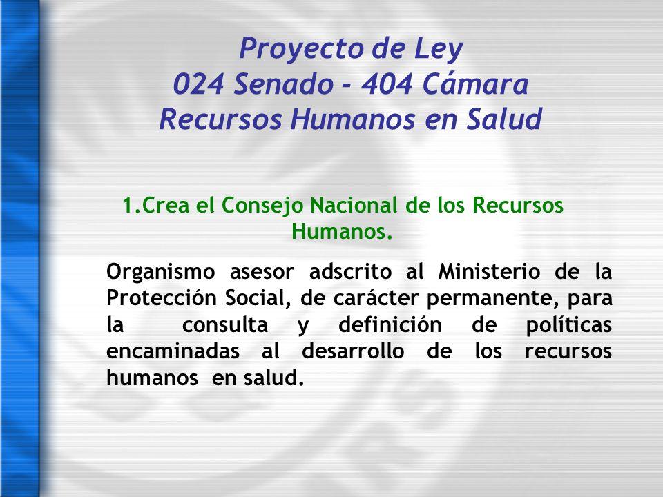 Proyecto de Ley 024 Senado - 404 Cámara Recursos Humanos en Salud 1.Crea el Consejo Nacional de los Recursos Humanos. Organismo asesor adscrito al Min