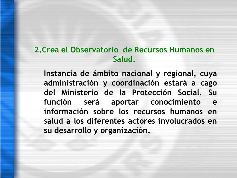 2.Crea el Observatorio de Recursos Humanos en Salud. Instancia de ámbito nacional y regional, cuya administración y coordinación estará a cago del Min