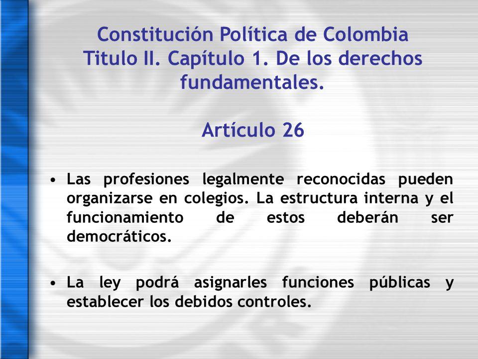 Constitución Política de Colombia Titulo II. Capítulo 1. De los derechos fundamentales. Artículo 26 Las profesiones legalmente reconocidas pueden orga