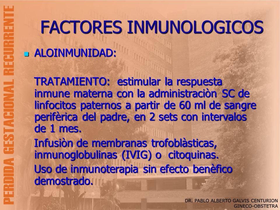 FACTORES INMUNOLOGICOS ALOINMUNIDAD: ALOINMUNIDAD: TRATAMIENTO: estimular la respuesta inmune materna con la administraciòn SC de linfocitos paternos