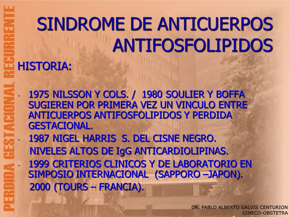 SINDROME DE ANTICUERPOS ANTIFOSFOLIPIDOS HISTORIA: - 1975 NILSSON Y COLS. / 1980 SOULIER Y BOFFA SUGIEREN POR PRIMERA VEZ UN VINCULO ENTRE ANTICUERPOS
