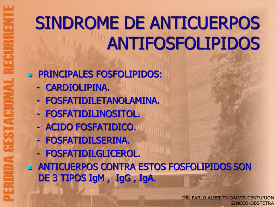 SINDROME DE ANTICUERPOS ANTIFOSFOLIPIDOS PRINCIPALES FOSFOLIPIDOS: PRINCIPALES FOSFOLIPIDOS: - CARDIOLIPINA. - CARDIOLIPINA. - FOSFATIDILETANOLAMINA.
