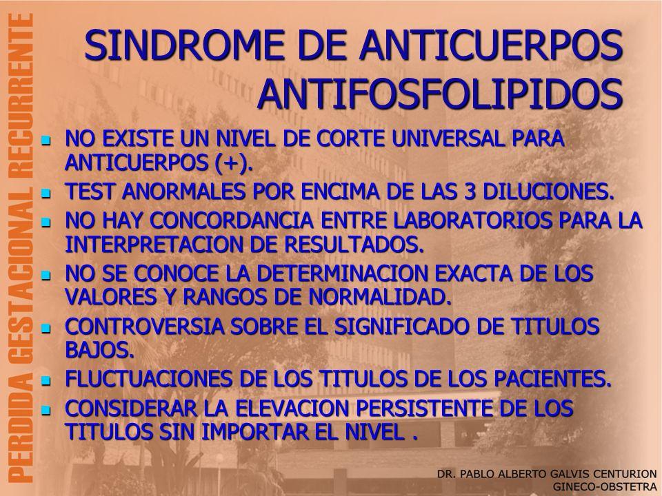 SINDROME DE ANTICUERPOS ANTIFOSFOLIPIDOS NO EXISTE UN NIVEL DE CORTE UNIVERSAL PARA ANTICUERPOS (+). NO EXISTE UN NIVEL DE CORTE UNIVERSAL PARA ANTICU
