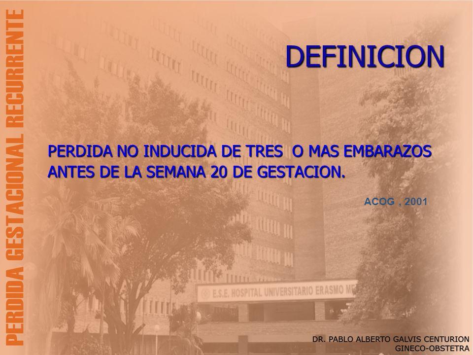 DEFINICION PERDIDA NO INDUCIDA DE TRES O MAS EMBARAZOS ANTES DE LA SEMANA 20 DE GESTACION. ACOG, 2001