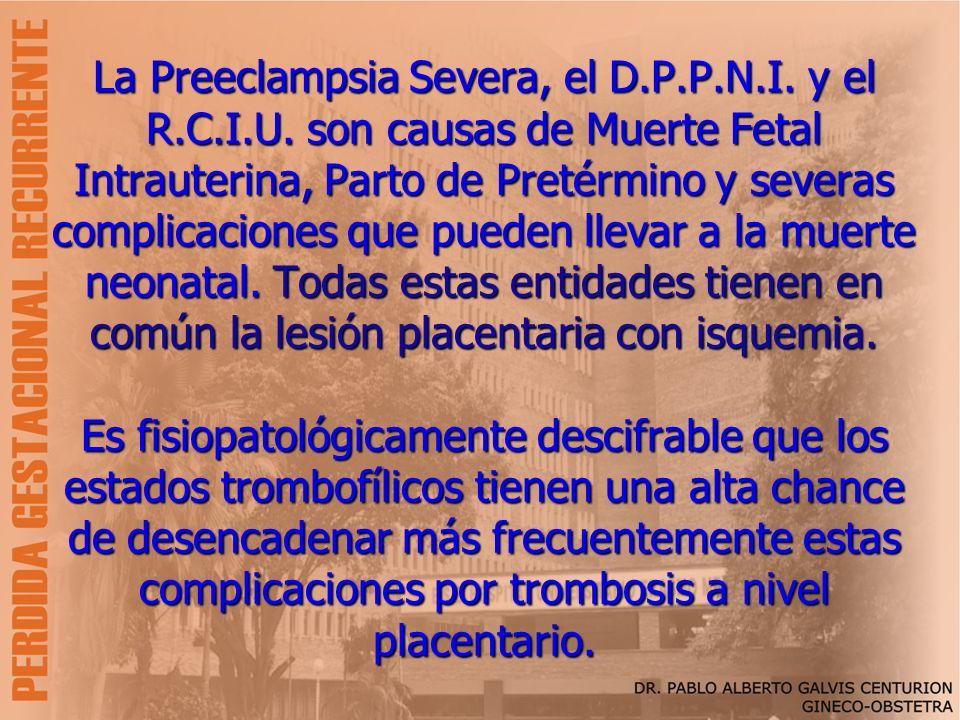 La Preeclampsia Severa, el D.P.P.N.I. y el R.C.I.U. son causas de Muerte Fetal Intrauterina, Parto de Pretérmino y severas complicaciones que pueden l