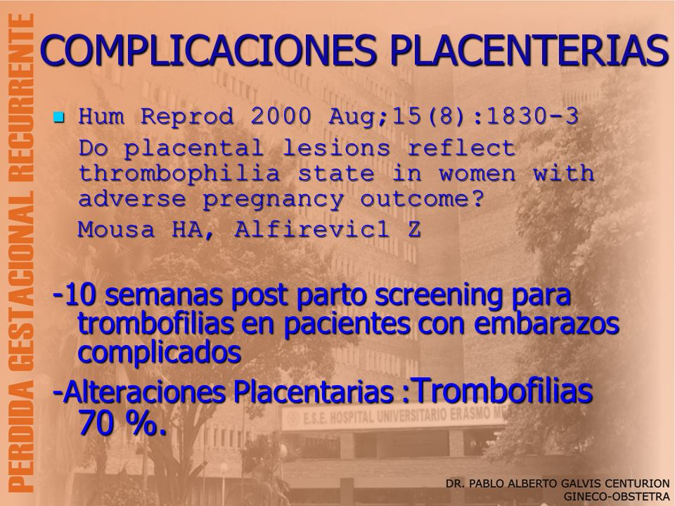 COMPLICACIONES PLACENTERIAS Hum Reprod 2000 Aug;15(8):1830-3 Hum Reprod 2000 Aug;15(8):1830-3 Do placental lesions reflect thrombophilia state in wome