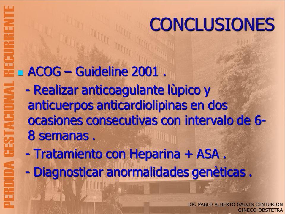 CONCLUSIONES ACOG – Guideline 2001. ACOG – Guideline 2001. - Realizar anticoagulante lùpico y anticuerpos anticardiolipinas en dos ocasiones consecuti