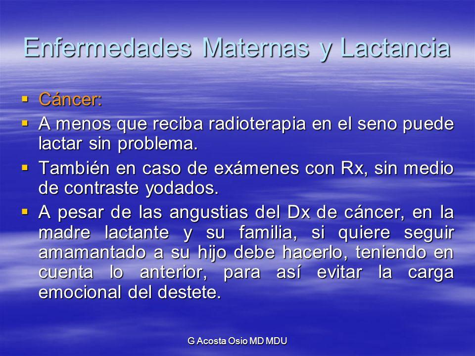 G Acosta Osio MD MDU Enfermedades Maternas y Lactancia Cáncer: Cáncer: A menos que reciba radioterapia en el seno puede lactar sin problema. A menos q