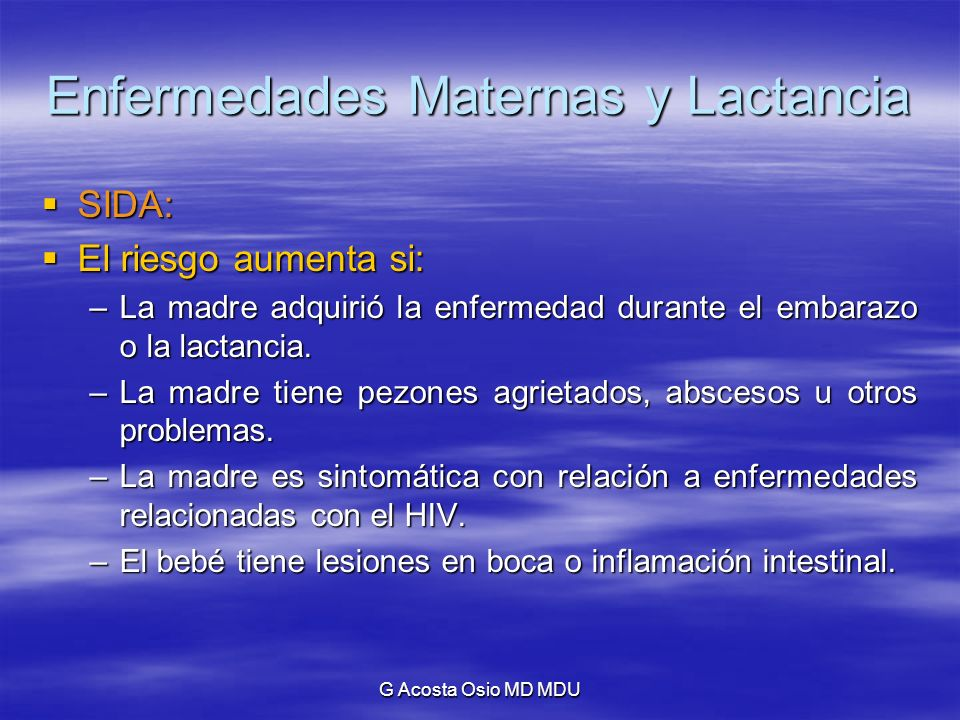 G Acosta Osio MD MDU Enfermedades Maternas y Lactancia SIDA: SIDA: El riesgo aumenta si: El riesgo aumenta si: –La madre adquirió la enfermedad durant