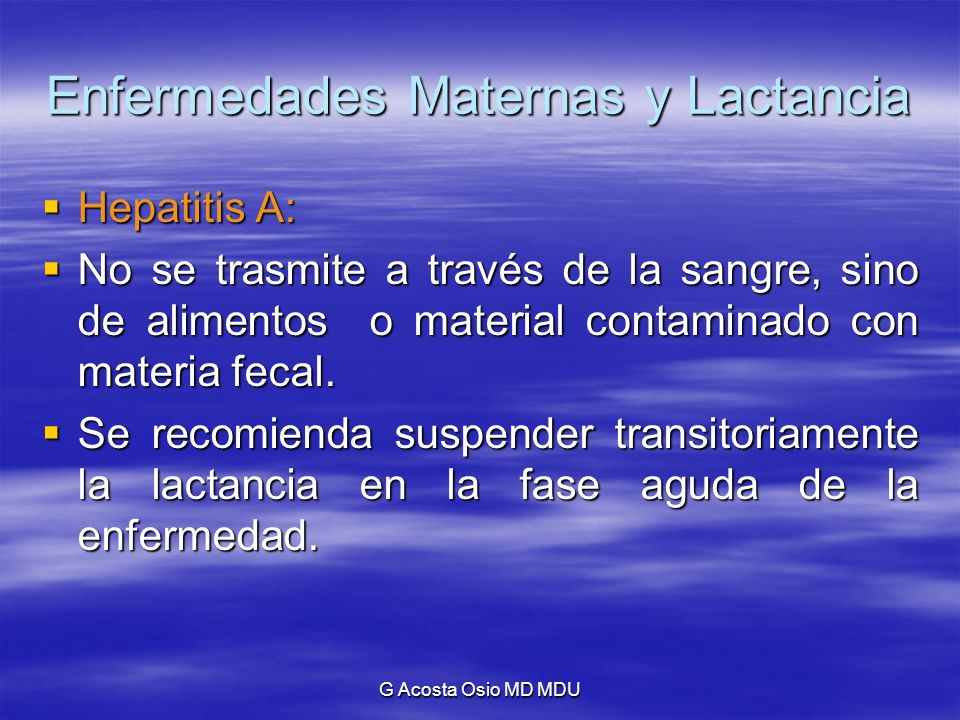 G Acosta Osio MD MDU Enfermedades Maternas y Lactancia Hepatitis A: Hepatitis A: No se trasmite a través de la sangre, sino de alimentos o material co