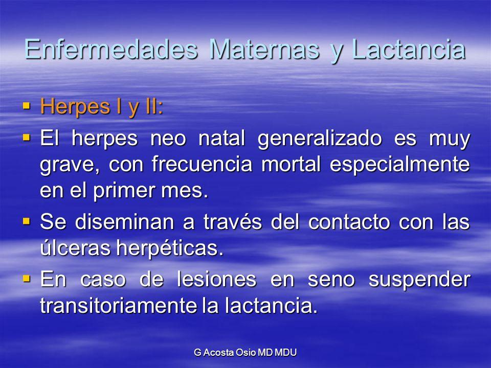 G Acosta Osio MD MDU Enfermedades Maternas y Lactancia Herpes I y II: Herpes I y II: El herpes neo natal generalizado es muy grave, con frecuencia mor