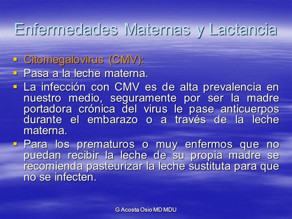 G Acosta Osio MD MDU Enfermedades Maternas y Lactancia Citomegalovirus (CMV): Citomegalovirus (CMV): Pasa a la leche materna. Pasa a la leche materna.